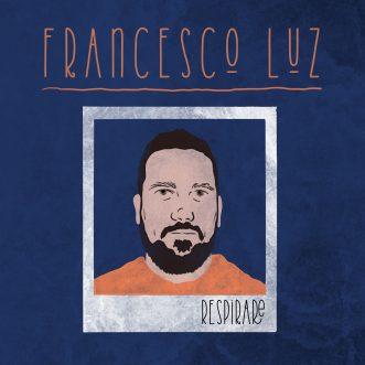 """FRANCESCO LUZ – In anteprima il videoclip di """"RESPIRARE"""""""